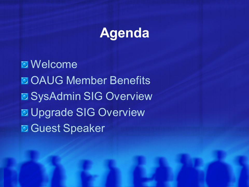 Agenda Welcome OAUG Member Benefits SysAdmin SIG Overview Upgrade SIG Overview Guest Speaker