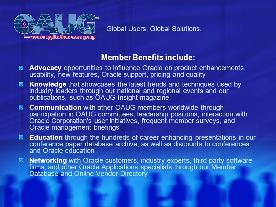 Member Benefits include: Advocacy opportunities to influence Oracle on product enhancements, usability, new features, Oracle support, pricing and quality Knowledge that showcases the latest trends and techniques used by industry leaders through our national and regional events and our publications, such as OAUG Insight magazine Communication with other OAUG members worldwide through participation in OAUG committees, leadership positions, interaction with Oracle Corporation s user initiatives, frequent member surveys, and Oracle management briefings Education through the hundreds of career-enhancing presentations in our conference paper database archive, as well as discounts to conferences and Oracle education Networking with Oracle customers, industry experts, third-party software firms, and other Oracle Applications specialists through our Member Database and Online Vendor Directory Global Users.