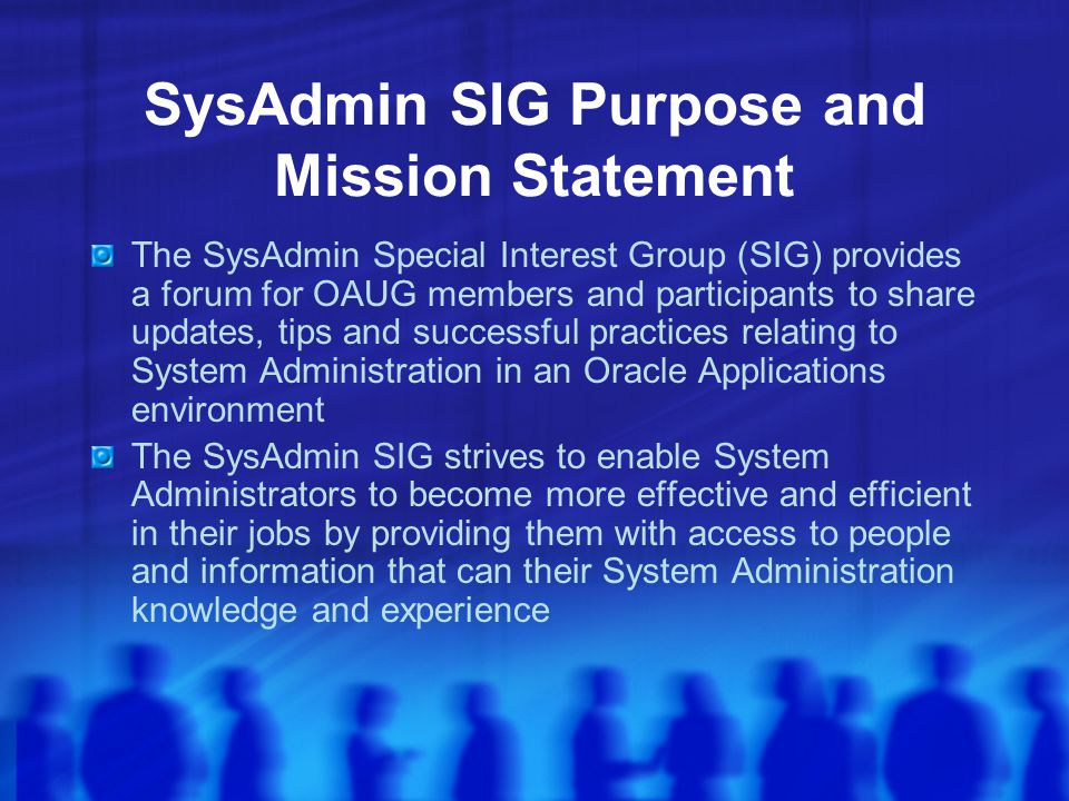 SysAdmin SIG Purpose and Mission Statement The SysAdmin Special Interest Group (SIG) provides a forum for OAUG members and participants to share updates, tips and successful practices relating to System Administration in an Oracle Applications environment The SysAdmin SIG strives to enable System Administrators to become more effective and efficient in their jobs by providing them with access to people and information that can their System Administration knowledge and experience