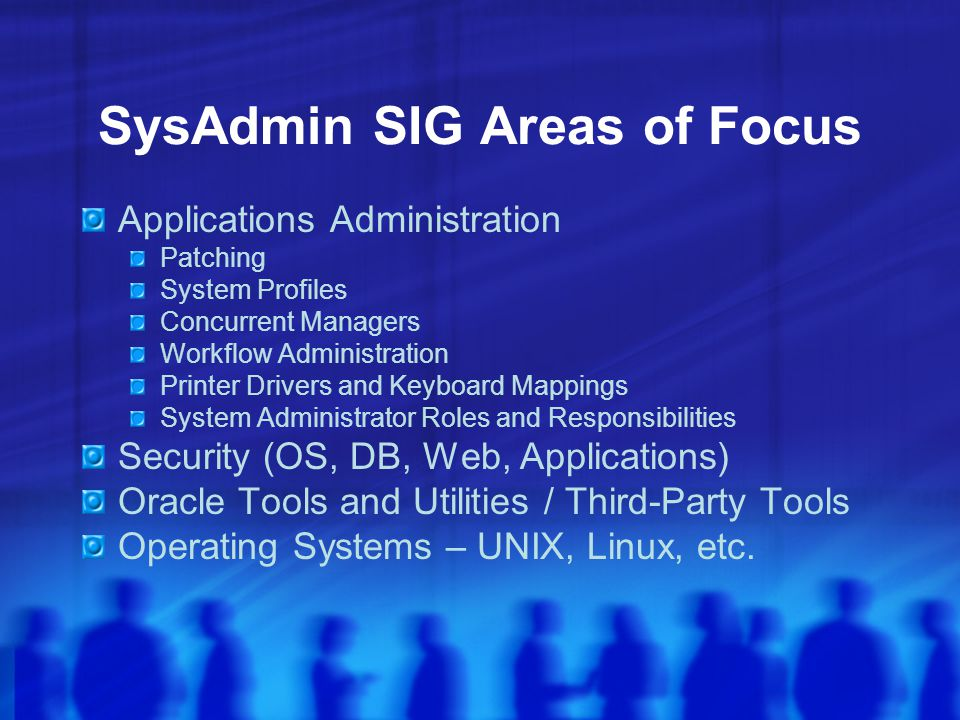 SysAdmin SIG Areas of Focus Applications Administration Patching System Profiles Concurrent Managers Workflow Administration Printer Drivers and Keyboard Mappings System Administrator Roles and Responsibilities Security (OS, DB, Web, Applications) Oracle Tools and Utilities / Third-Party Tools Operating Systems – UNIX, Linux, etc.