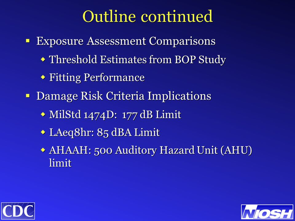 Outline continued  Exposure Assessment Comparisons  Threshold Estimates from BOP Study  Fitting Performance  Damage Risk Criteria Implications  MilStd 1474D: 177 dB Limit  LAeq8hr: 85 dBA Limit  AHAAH: 500 Auditory Hazard Unit (AHU) limit  Exposure Assessment Comparisons  Threshold Estimates from BOP Study  Fitting Performance  Damage Risk Criteria Implications  MilStd 1474D: 177 dB Limit  LAeq8hr: 85 dBA Limit  AHAAH: 500 Auditory Hazard Unit (AHU) limit