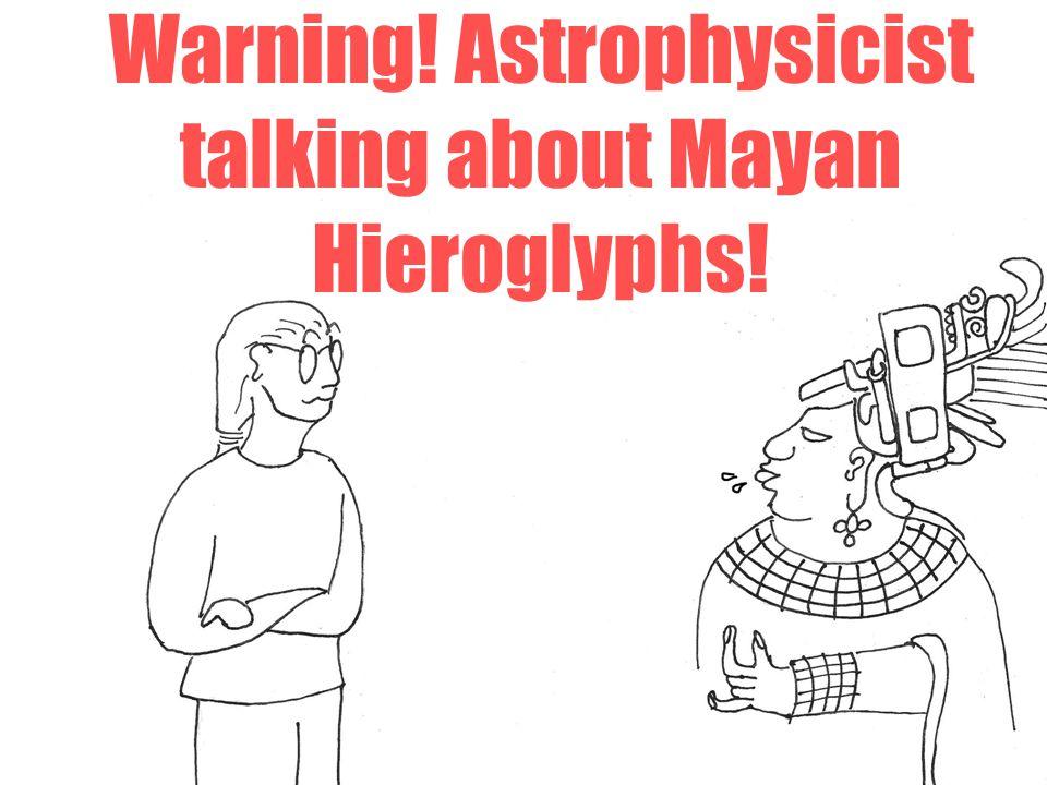 Warning! Astrophysicist talking about Mayan Hieroglyphs!