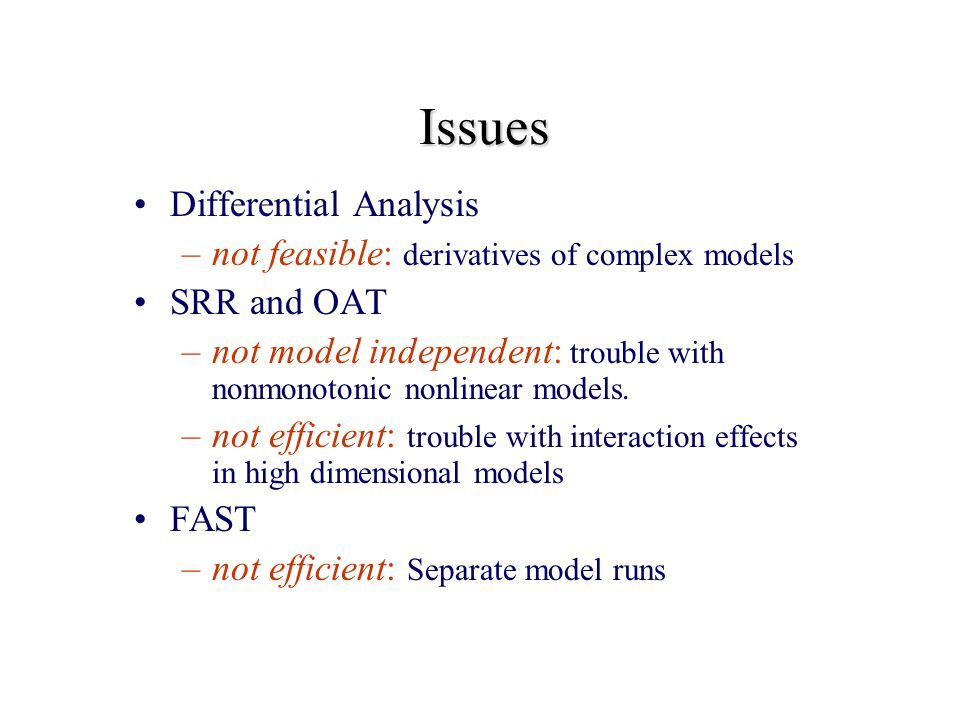 Issues Differential Analysis –not feasible: derivatives of complex models SRR and OAT –not model independent: trouble with nonmonotonic nonlinear models.