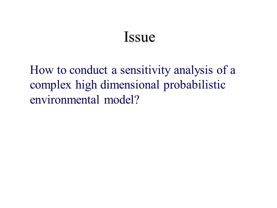Issue How to conduct a sensitivity analysis of a complex high dimensional probabilistic environmental model