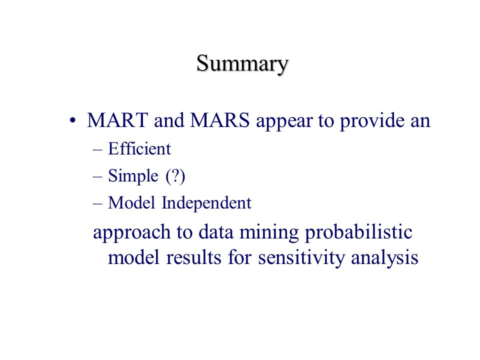Summary MART and MARS appear to provide an –Efficient –Simple ( ) –Model Independent approach to data mining probabilistic model results for sensitivity analysis