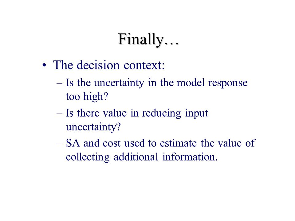 Finally… The decision context: –Is the uncertainty in the model response too high.
