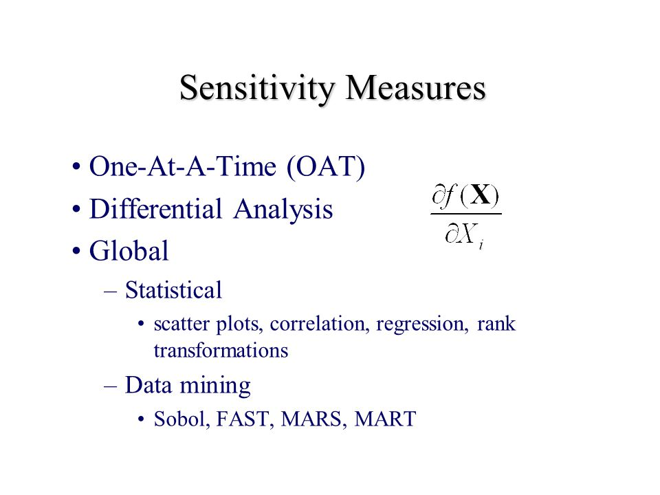 Sensitivity Measures One-At-A-Time (OAT) Differential Analysis Global –Statistical scatter plots, correlation, regression, rank transformations –Data mining Sobol, FAST, MARS, MART