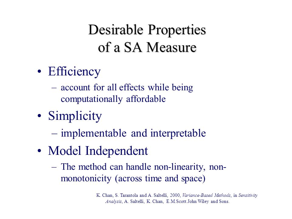 Desirable Properties of a SA Measure Efficiency –account for all effects while being computationally affordable Simplicity –implementable and interpretable Model Independent –The method can handle non-linearity, non- monotonicity (across time and space) K.