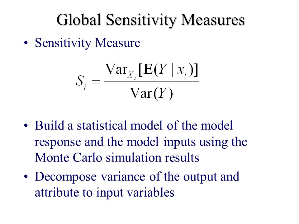 Global Sensitivity Measures Sensitivity Measure Build a statistical model of the model response and the model inputs using the Monte Carlo simulation results Decompose variance of the output and attribute to input variables