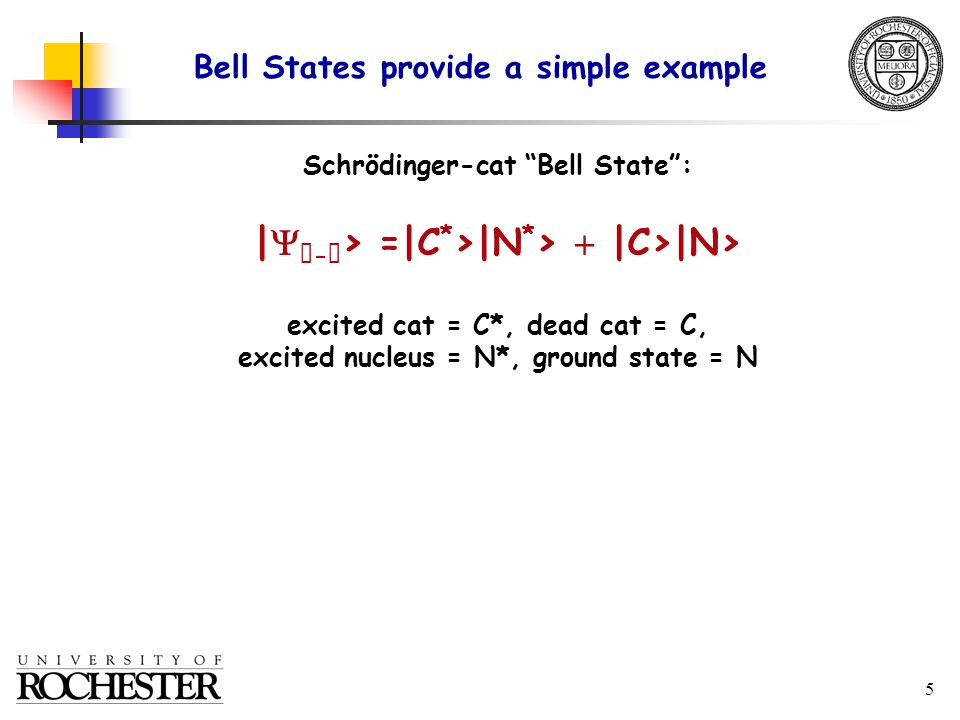 5 Schrödinger-cat Bell State : |   -  > =|C * >|N * >  |C>|N> excited cat = C*, dead cat = C, excited nucleus = N*, ground state = N Bell States provide a simple example