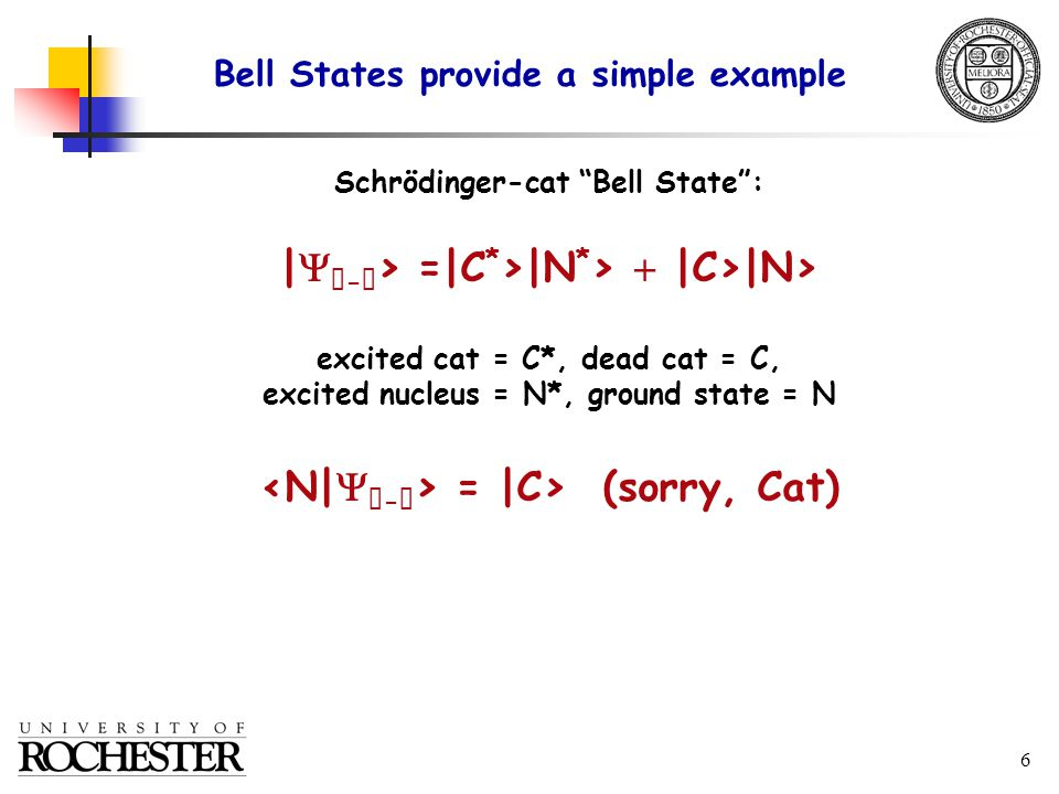 6 Schrödinger-cat Bell State : |   -  > =|C * >|N * >  |C>|N> excited cat = C*, dead cat = C, excited nucleus = N*, ground state = N = |C> (sorry, Cat) Bell States provide a simple example
