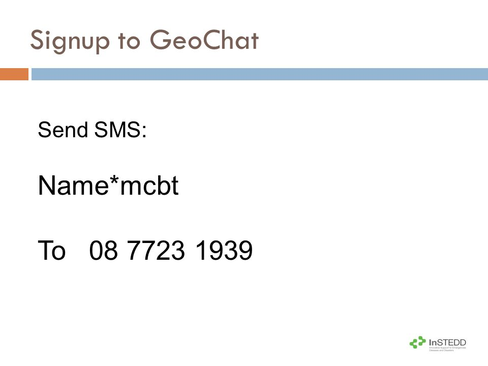 GeoChat: 0877231939 Syntax: NAME*GROUP GeoChat groupSMS to join a group MSGL Shang Gra La Field Surveillance Team Yang-Lee*MSGL Chan*MSGL MAFT Atlantis Field Surveillance Team Natsu*MAFT Zheng*MAFT MCBT Cross-Border Collaboration Team Yin*MCBT Kang*MCBT Signup to GeoChat: Join a Group