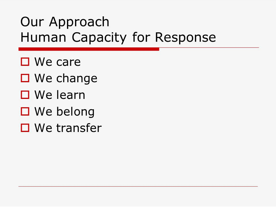 Our Approach Human Capacity for Response  We care  We change  We learn  We belong  We transfer