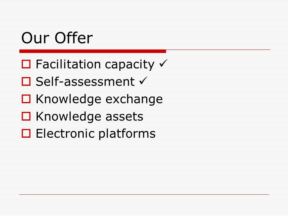 Our Offer  Facilitation capacity  Self-assessment  Knowledge exchange  Knowledge assets  Electronic platforms