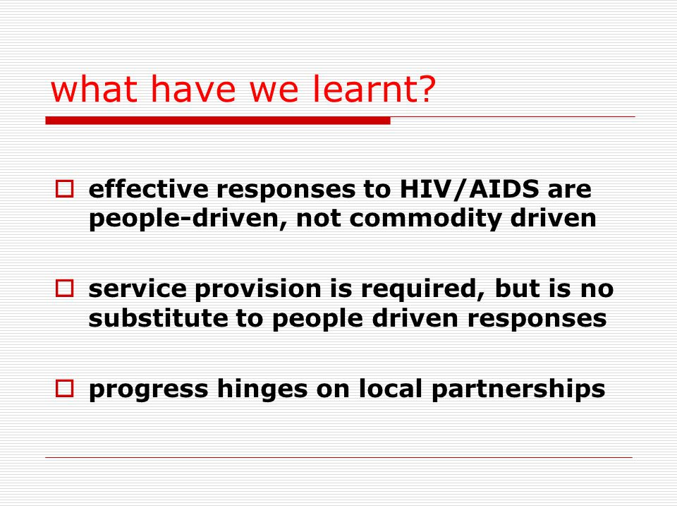 what have we learnt?  effective responses to HIV/AIDS are people-driven, not commodity driven  service provision is required, but is no substitute t