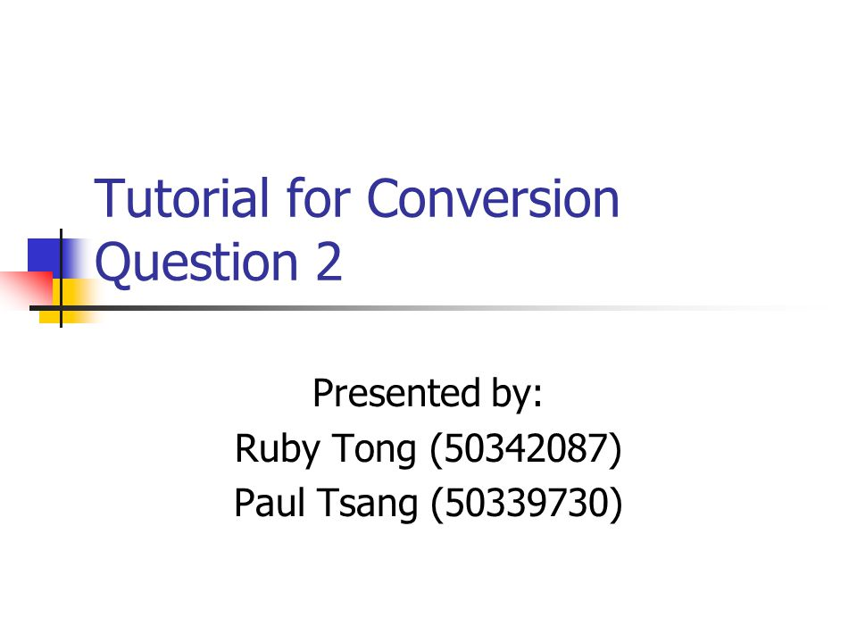 Tutorial for Conversion Question 2 Presented by: Ruby Tong (50342087) Paul Tsang (50339730)