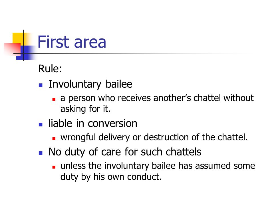 First area Rule: Involuntary bailee a person who receives another's chattel without asking for it. liable in conversion wrongful delivery or destructi