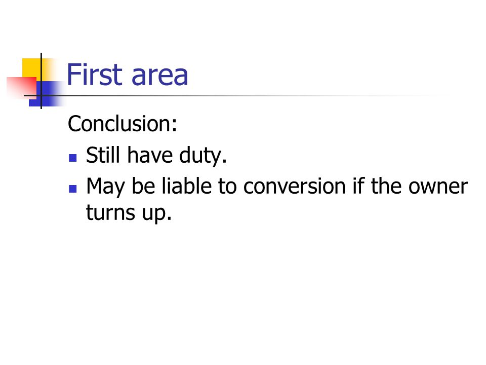 First area Conclusion: Still have duty. May be liable to conversion if the owner turns up.