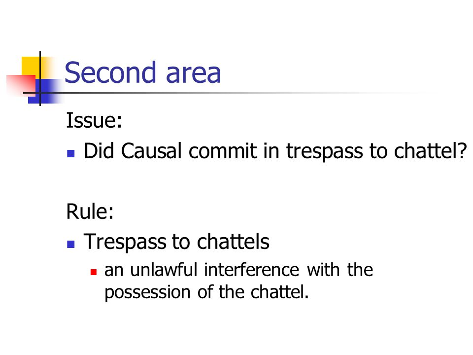 Second area Issue: Did Causal commit in trespass to chattel? Rule: Trespass to chattels an unlawful interference with the possession of the chattel.