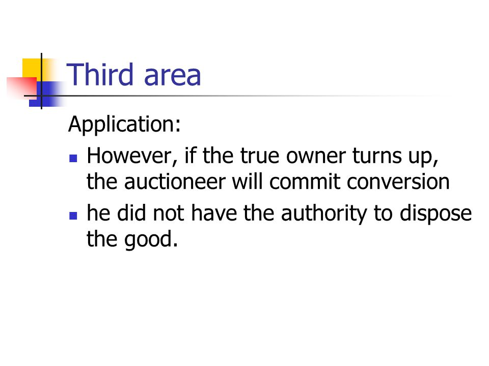 Third area Application: However, if the true owner turns up, the auctioneer will commit conversion he did not have the authority to dispose the good.