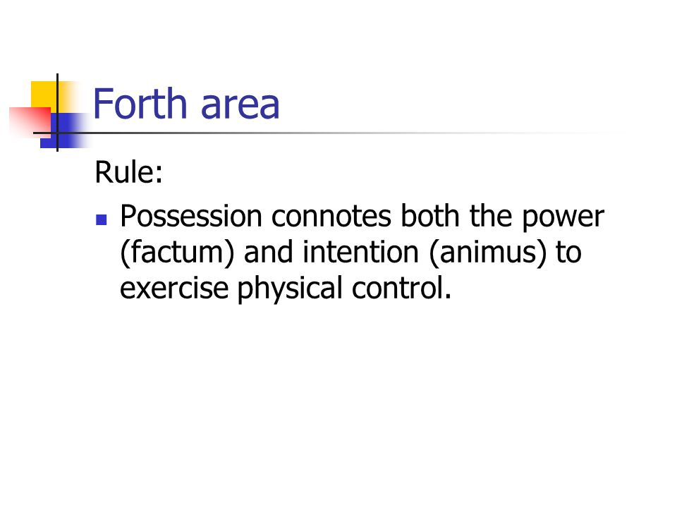 Forth area Rule: Possession connotes both the power (factum) and intention (animus) to exercise physical control.