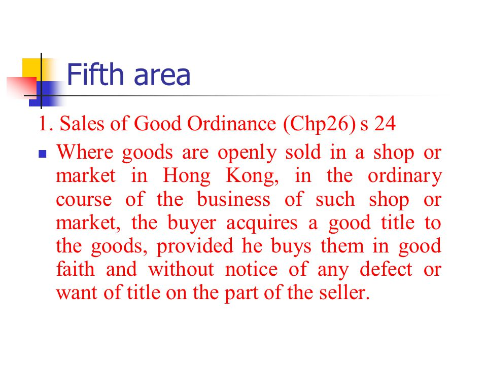 Fifth area 1. Sales of Good Ordinance (Chp26) s 24 Where goods are openly sold in a shop or market in Hong Kong, in the ordinary course of the busines