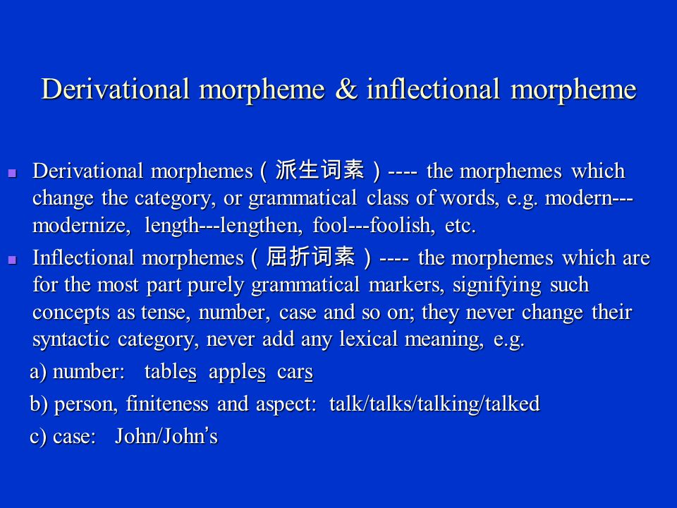 Allomorph ( 词素变体 ) Some morphemes have a single form in all contexts, such as dog, bark, cat ,etc.