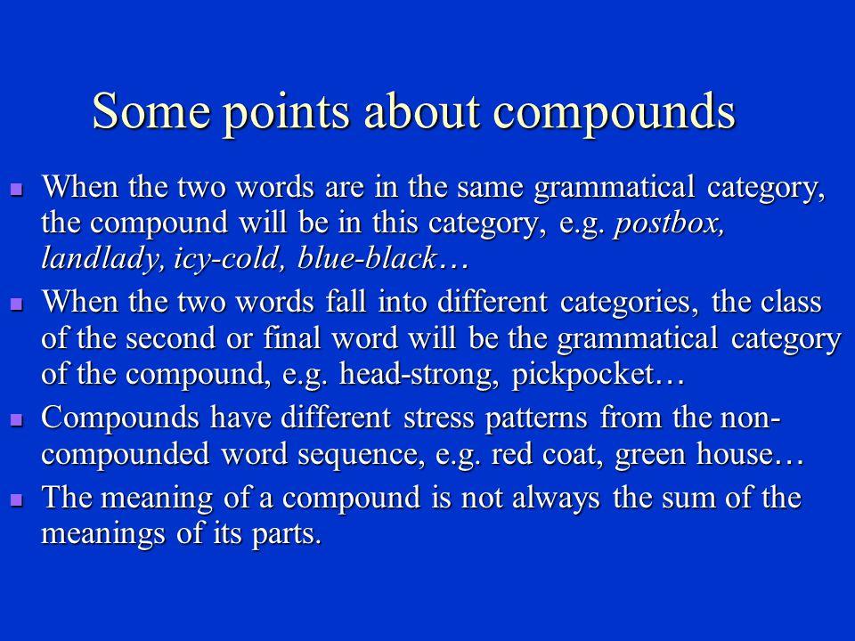 Compounds Noun compounds Noun compounds daybreak (N+V) playboy (V+N) haircut (N+V) daybreak (N+V) playboy (V+N) haircut (N+V) callgirl (V+N) windmill (N+N) callgirl (V+N) windmill (N+N) Verb compounds Verb compounds brainwash (N+V) lipread (N+V) babysit(N+V) brainwash (N+V) lipread (N+V) babysit(N+V) Adjective compounds Adjective compounds maneating (N+Ving) heartfelt (N+Ved) maneating (N+Ving) heartfelt (N+Ved) dutyfree (N+adj.) dutyfree (N+adj.) Preposition compounds Preposition compounds into (P+P) into (P+P) throughout (P+P) throughout (P+P)