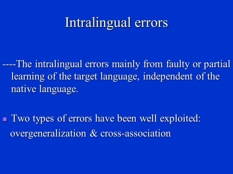 Interlingual errors ----Interlingual errors mainly result from cross- linguistic interference at different levels such as phonological, lexical, grammatical or discoursal etc.
