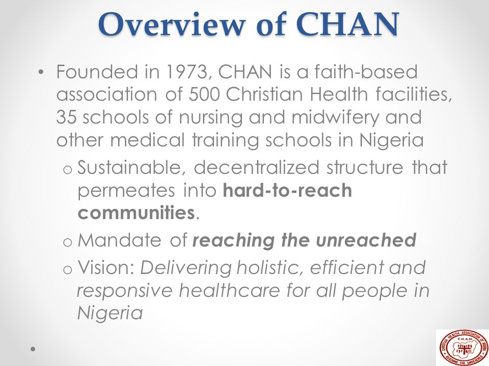 Overview of CHAN Founded in 1973, CHAN is a faith-based association of 500 Christian Health facilities, 35 schools of nursing and midwifery and other medical training schools in Nigeria o Sustainable, decentralized structure that permeates into hard-to-reach communities.