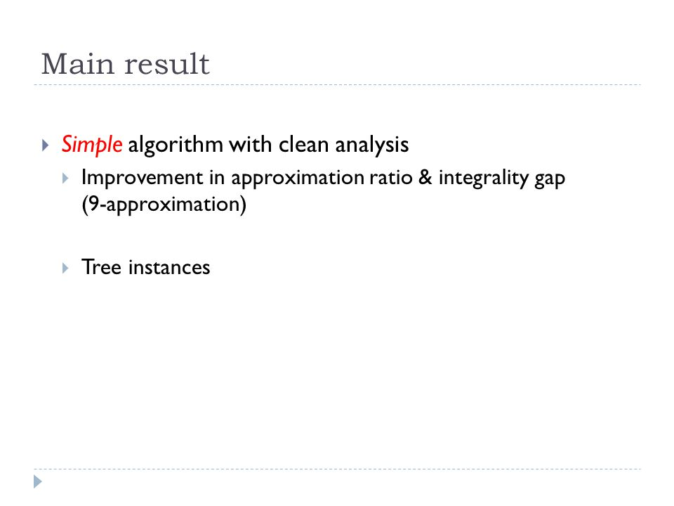 Main result  Simple algorithm with clean analysis  Improvement in approximation ratio & integrality gap (9-approximation)  Tree instances