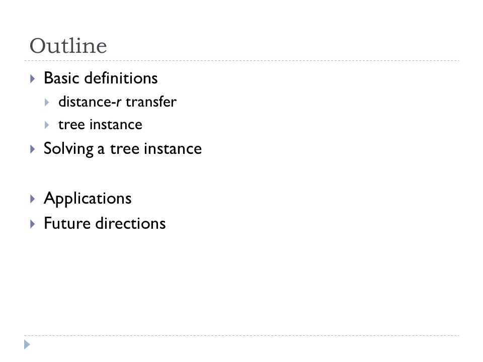 Outline  Basic definitions  distance-r transfer  tree instance  Solving a tree instance  Applications  Future directions