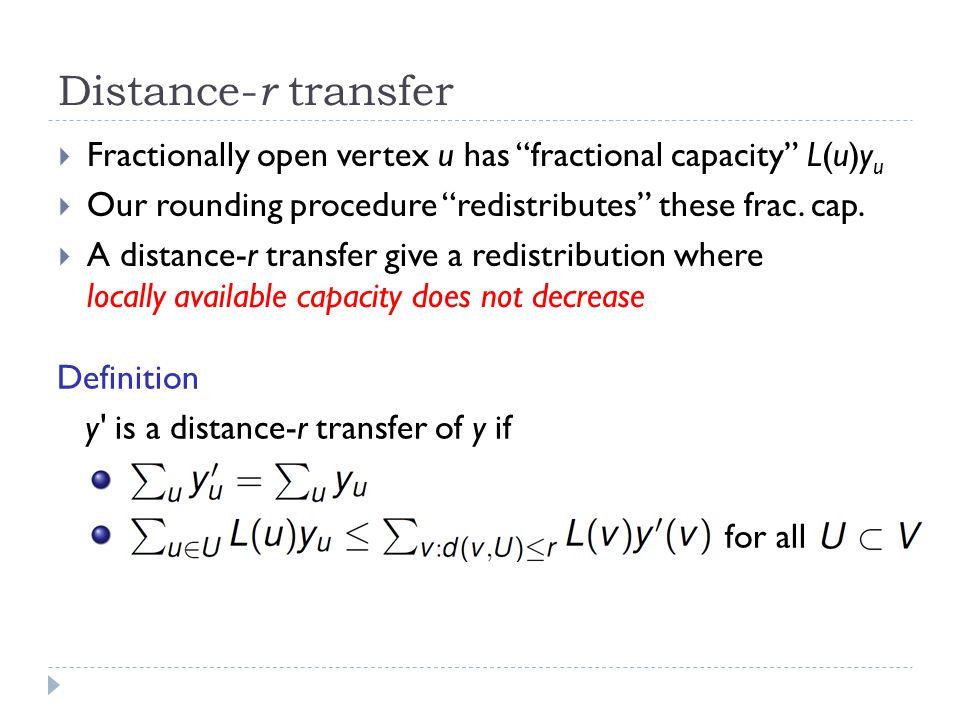 Distance- r transfer  Fractionally open vertex u has fractional capacity L(u)y u  Our rounding procedure redistributes these frac.