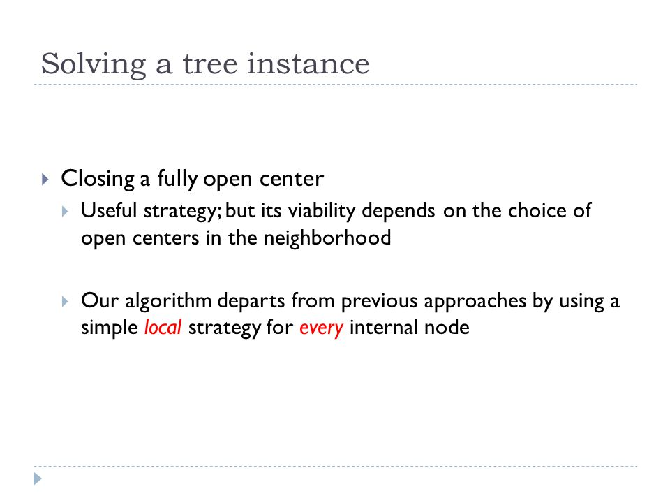 Solving a tree instance  Closing a fully open center  Useful strategy; but its viability depends on the choice of open centers in the neighborhood  Our algorithm departs from previous approaches by using a simple local strategy for every internal node