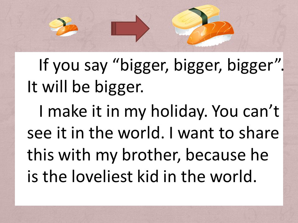 If you say bigger, bigger, bigger . It will be bigger.