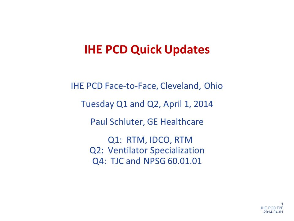 1 IHE PCD F2F 2014-04-01 IHE PCD Quick Updates IHE PCD Face-to-Face, Cleveland, Ohio Tuesday Q1 and Q2, April 1, 2014 Paul Schluter, GE Healthcare Q1: RTM, IDCO, RTM Q2: Ventilator Specialization Q4: TJC and NPSG 60.01.01