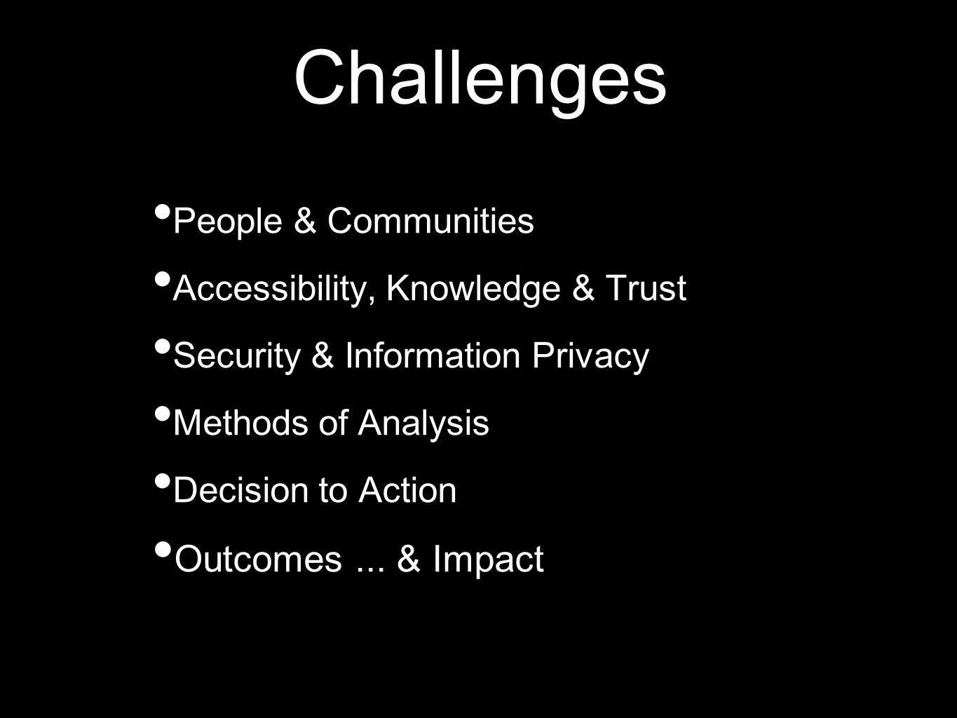 Challenges People & Communities Accessibility, Knowledge & Trust Security & Information Privacy Methods of Analysis Decision to Action Outcomes...