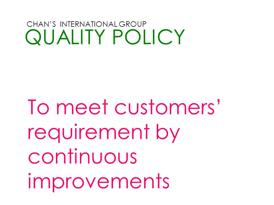 CHAN'S INTERNATIONAL GROUP QUALITY POLICY To meet customers' requirement by continuous improvements