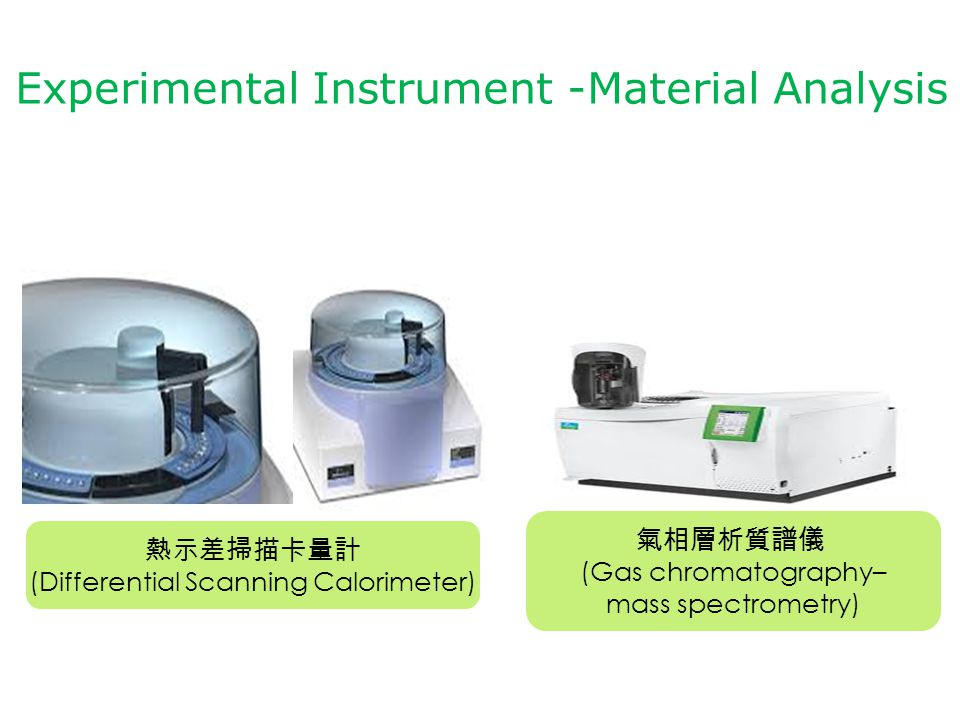 熱示差掃描卡量計 (Differential Scanning Calorimeter) Experimental Instrument -Material Analysis 氣相層析質譜儀 (Gas chromatography– mass spectrometry)