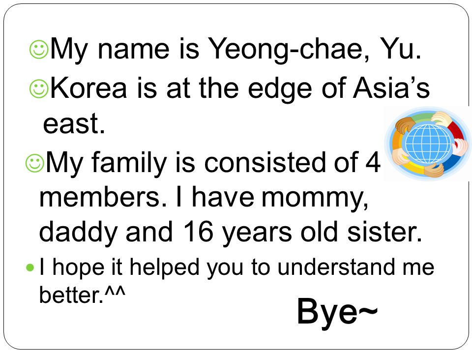 My name is Yeong-chae, Yu. Korea is at the edge of Asia's east. My family is consisted of 4 members. I have mommy, daddy and 16 years old sister. I ho