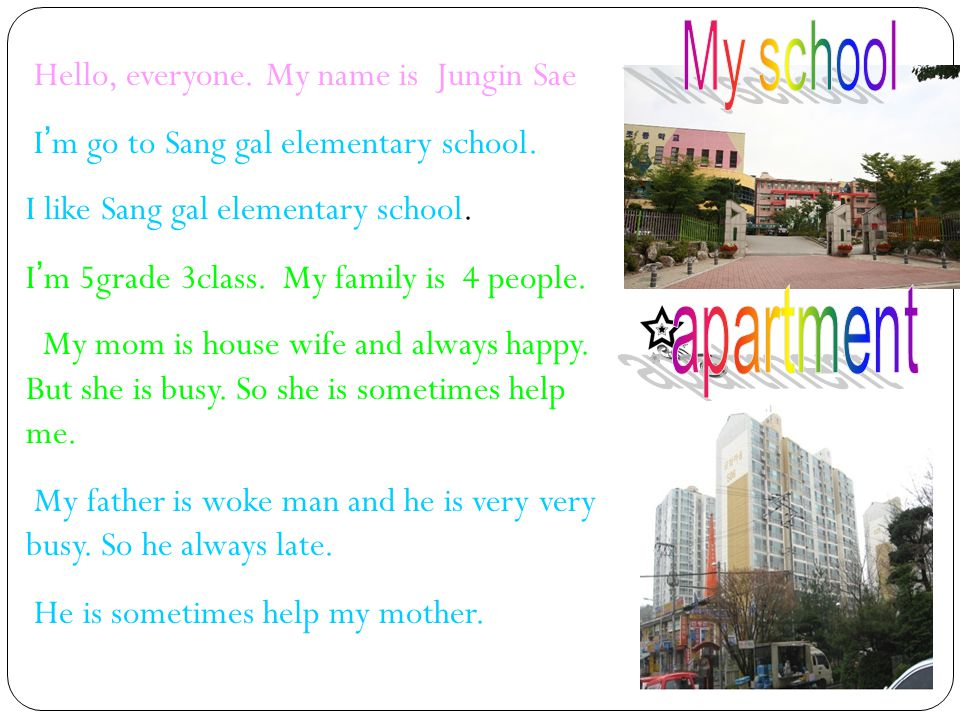 Hello, everyone. My name is Jungin Sae I ' m go to Sang gal elementary school. I like Sang gal elementary school. I ' m 5grade 3class. My family is 4