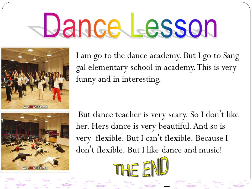 I am go to the dance academy. But I go to Sang gal elementary school in academy. This is very funny and in interesting. But dance teacher is very scar
