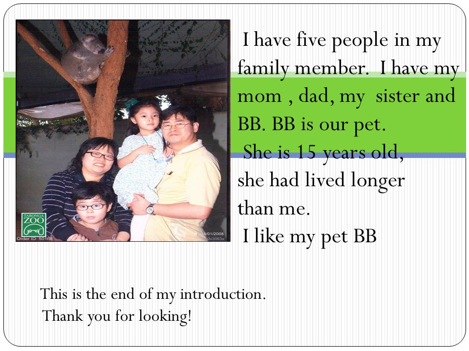 I have five people in my family member. I have my mom, dad, my sister and BB. BB is our pet. She is 15 years old, she had lived longer than me. I like