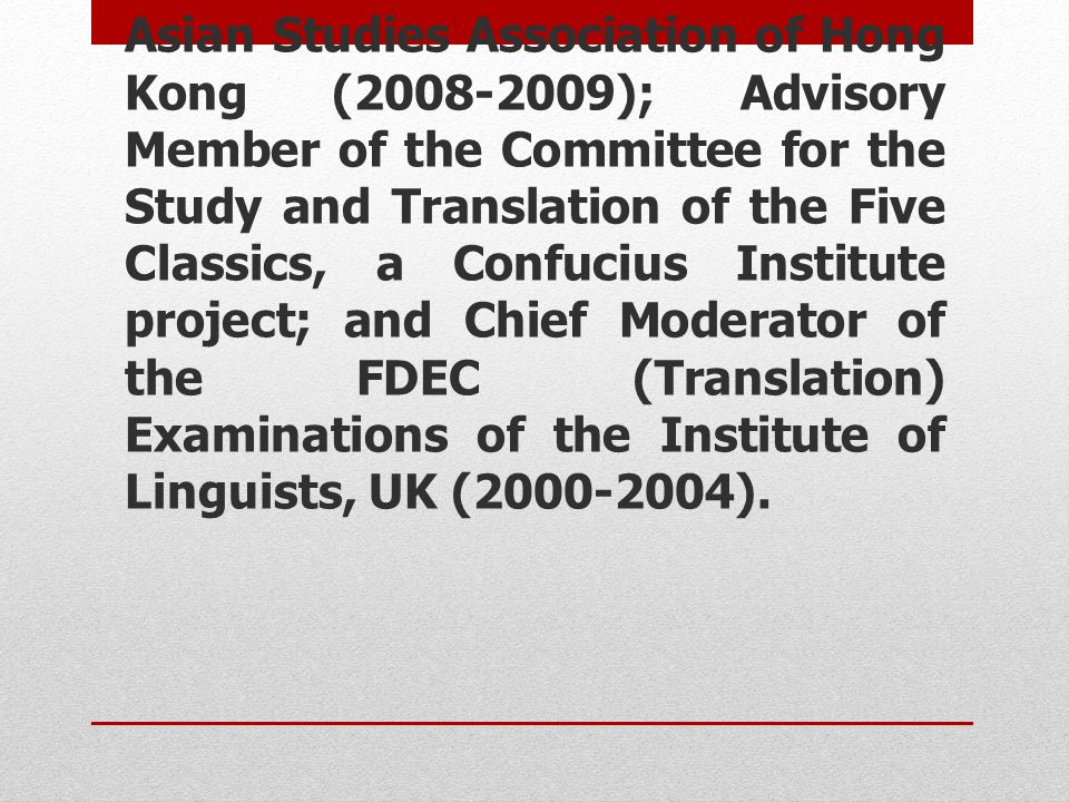 Asian Studies Association of Hong Kong (2008-2009); Advisory Member of the Committee for the Study and Translation of the Five Classics, a Confucius Institute project; and Chief Moderator of the FDEC (Translation) Examinations of the Institute of Linguists, UK (2000-2004).