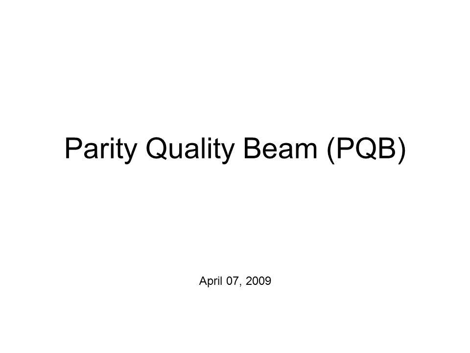 Parity Quality Beam (PQB) April 07, 2009