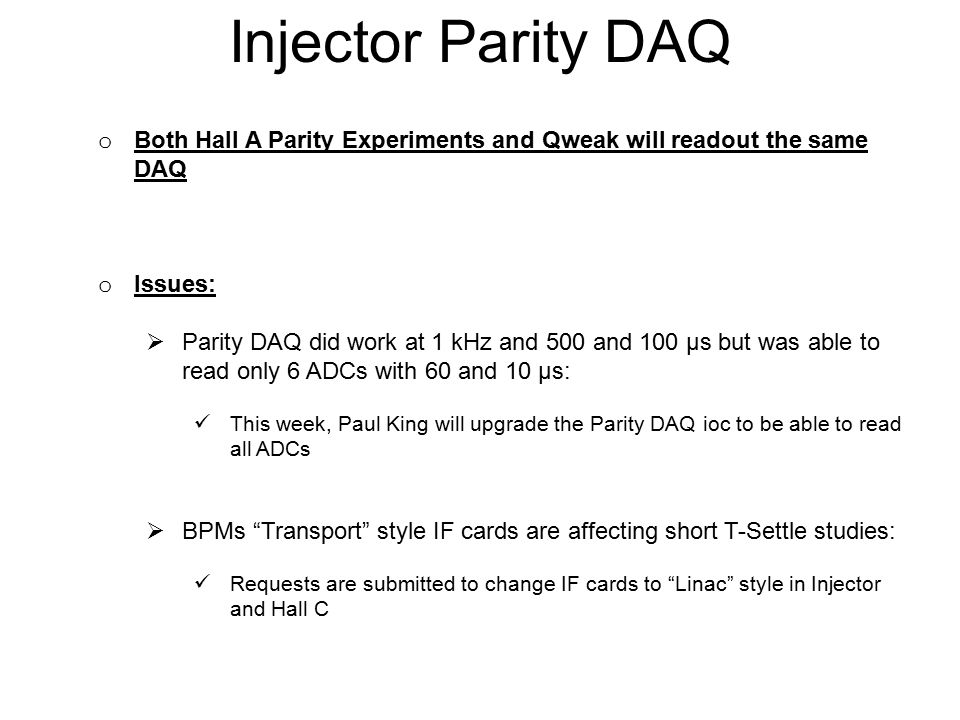 Injector Parity DAQ o Both Hall A Parity Experiments and Qweak will readout the same DAQ o Issues:  Parity DAQ did work at 1 kHz and 500 and 100 µs but was able to read only 6 ADCs with 60 and 10 µs: This week, Paul King will upgrade the Parity DAQ ioc to be able to read all ADCs  BPMs Transport style IF cards are affecting short T-Settle studies: Requests are submitted to change IF cards to Linac style in Injector and Hall C