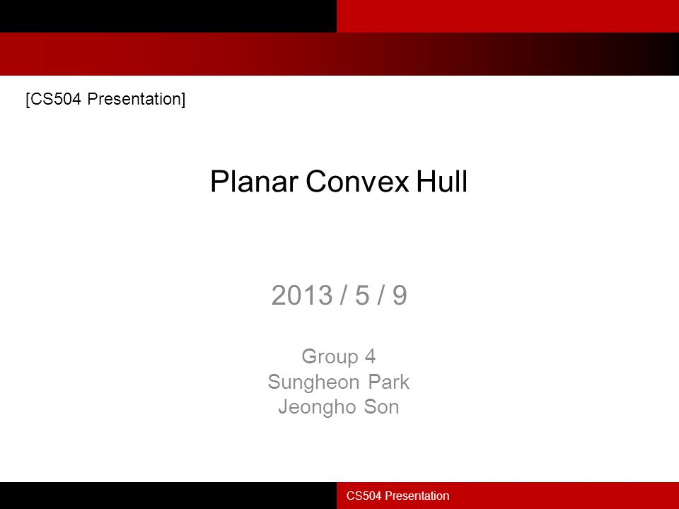 Planar Convex Hull 2013 / 5 / 9 Group 4 Sungheon Park Jeongho Son CS504 Presentation [CS504 Presentation]