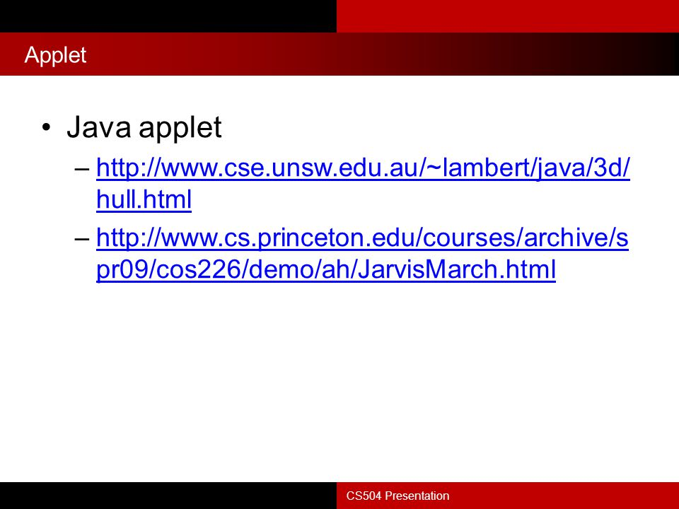 Applet CS504 Presentation Java applet –http://www.cse.unsw.edu.au/~lambert/java/3d/ hull.htmlhttp://www.cse.unsw.edu.au/~lambert/java/3d/ hull.html –http://www.cs.princeton.edu/courses/archive/s pr09/cos226/demo/ah/JarvisMarch.htmlhttp://www.cs.princeton.edu/courses/archive/s pr09/cos226/demo/ah/JarvisMarch.html