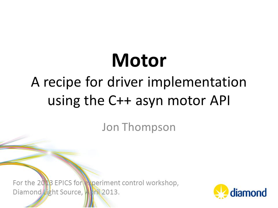 Motor A recipe for driver implementation using the C++ asyn motor API Jon Thompson For the 2013 EPICS for experiment control workshop, Diamond Light Source, April 2013.