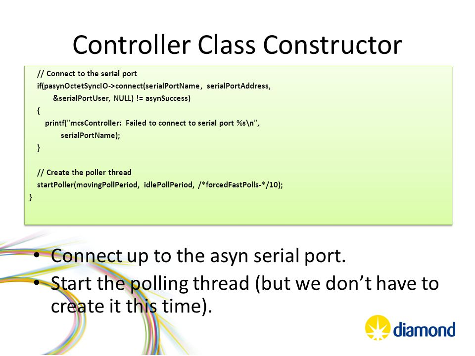 Controller Class Constructor // Connect to the serial port if(pasynOctetSyncIO->connect(serialPortName, serialPortAddress, &serialPortUser, NULL) != asynSuccess) { printf( mcsController: Failed to connect to serial port %s\n , serialPortName); } // Create the poller thread startPoller(movingPollPeriod, idlePollPeriod, /*forcedFastPolls-*/10); } // Connect to the serial port if(pasynOctetSyncIO->connect(serialPortName, serialPortAddress, &serialPortUser, NULL) != asynSuccess) { printf( mcsController: Failed to connect to serial port %s\n , serialPortName); } // Create the poller thread startPoller(movingPollPeriod, idlePollPeriod, /*forcedFastPolls-*/10); } Connect up to the asyn serial port.